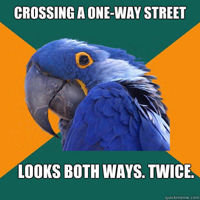 Crossing a one-way street looks both ways. twice. - Crossing a one-way street looks both ways. twice.  Paranoid Parrot
