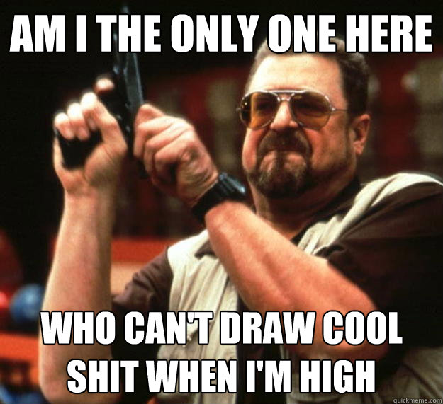 am I the only one here who can't draw cool shit when i'm high - am I the only one here who can't draw cool shit when i'm high  Angry Walter