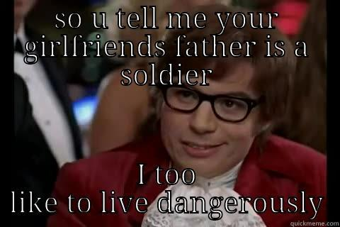 fathet soldier - SO U TELL ME YOUR GIRLFRIENDS FATHER IS A SOLDIER I TOO LIKE TO LIVE DANGEROUSLY Dangerously - Austin Powers