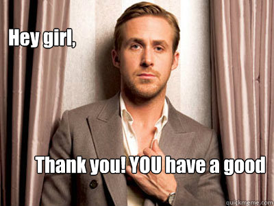 Hey Girl Thank You You Have A Good Day Ryan Gosling Birthday