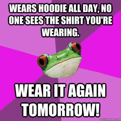 Wears hoodie all day, no one sees the shirt you're wearing. Wear it again tomorrow! - Wears hoodie all day, no one sees the shirt you're wearing. Wear it again tomorrow!  Foul Bachelorette Frog