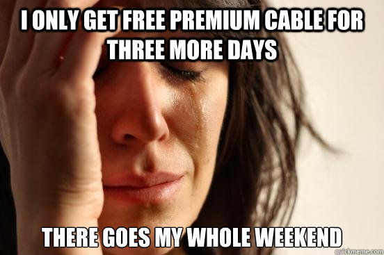 I only get free premium cable for three more days There goes my whole weekend - I only get free premium cable for three more days There goes my whole weekend  First World Problems