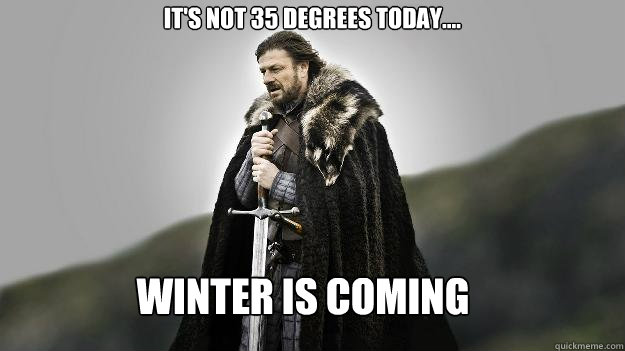 Winter is coming It's not 35 Degrees Today.... - Winter is coming It's not 35 Degrees Today....  Ned stark winter is coming