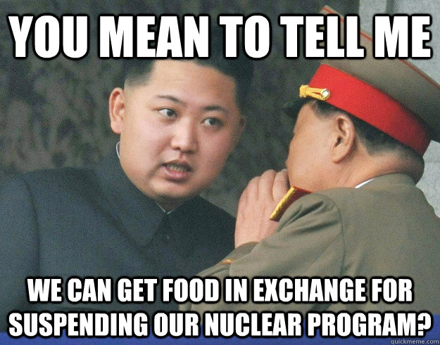 You mean to tell me We can get food in exchange for suspending our Nuclear Program?  Hungry Kim Jong Un