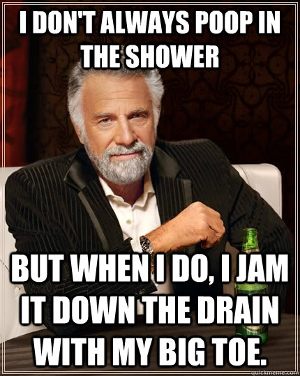I don't always poop in the shower but when I do, i jam it down the drain with my big toe. - I don't always poop in the shower but when I do, i jam it down the drain with my big toe.  The Most Interesting Man In The World
