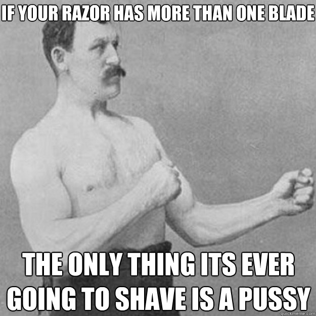 If your razor has more than one blade the only thing its ever going to shave is a pussy - If your razor has more than one blade the only thing its ever going to shave is a pussy  overly manly man