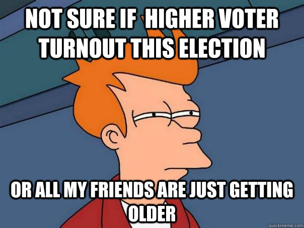 Not sure if  higher voter turnout this election Or all my friends are just getting older - Not sure if  higher voter turnout this election Or all my friends are just getting older  Futurama Fry