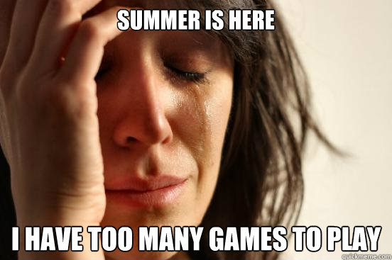 Summer is here I have too many games to play - Summer is here I have too many games to play  First World Problems