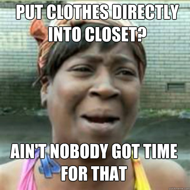 Put clothes directly into closet? AIN'T NOBODY GOT TIME FOR THAT