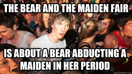 The bear and the maiden fair is about a bear abducting a maiden in her period - The bear and the maiden fair is about a bear abducting a maiden in her period  Sudden Clarity Clarence
