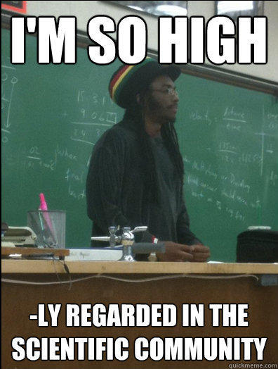 I'm so high -ly regarded in the scientific community - I'm so high -ly regarded in the scientific community  Rasta Science Teacher