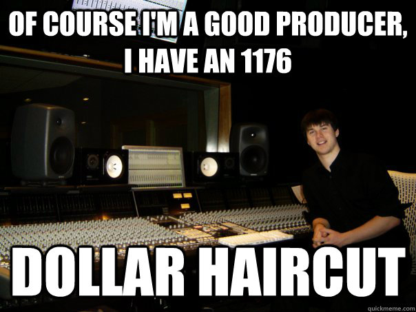 OF COURSE I'M a GOOD producer, I HAVE AN 1176 DOLLAR HAIRCUT