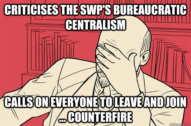 Criticises the SWP's bureaucratic centralism Calls on everyone to leave and join ... Counterfire