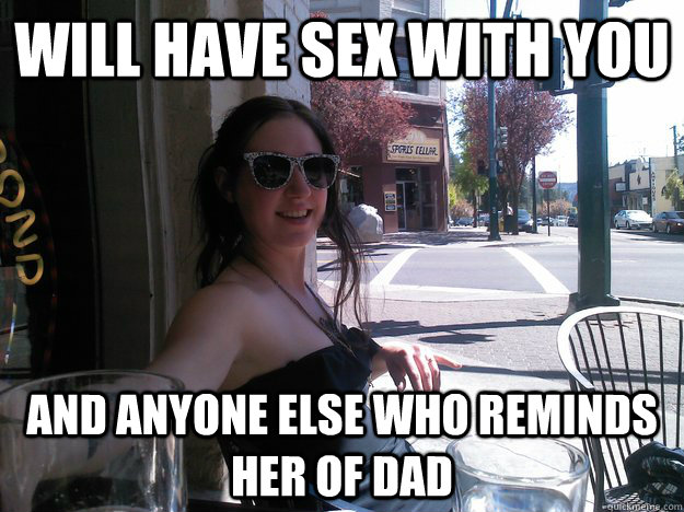 Will Have sex with you and anyone else who reminds her of dad