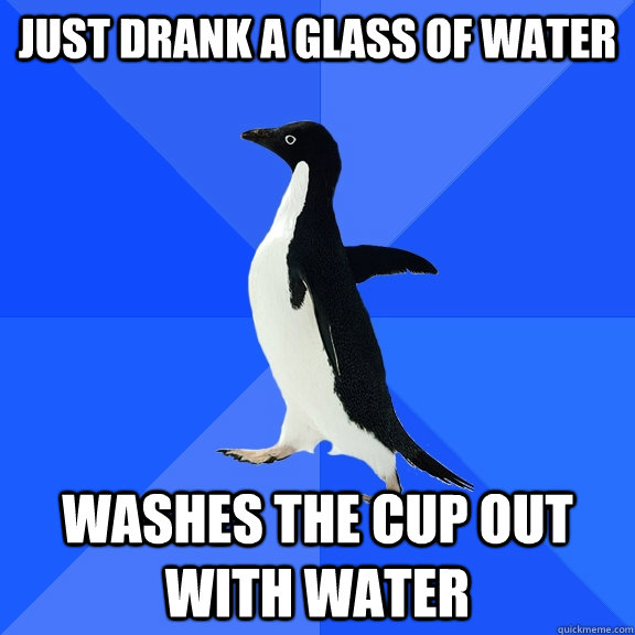 Just drank a glass of water washes the cup out with water - Just drank a glass of water washes the cup out with water  Socially Awkward Penguin