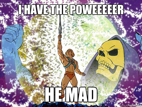 I HAVE THE POWEEEEER HE MAD  He-Man