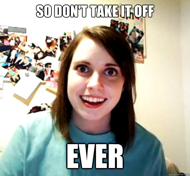 So don't take it off Ever - So don't take it off Ever  Overly Attached Girlfriend