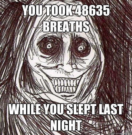 You took 48635 breaths while you slept last night - You took 48635 breaths while you slept last night  Horrifying Houseguest