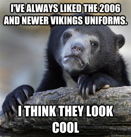I've always liked the 2006 and newer vikings uniforms. I think they look cool  - I've always liked the 2006 and newer vikings uniforms. I think they look cool   Confession Bear