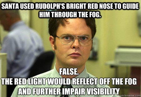 Santa used rudolph's bright red nose to guide him through the fog. False. The red light would reflect off the fog and further impair visibility  - Santa used rudolph's bright red nose to guide him through the fog. False. The red light would reflect off the fog and further impair visibility   Schrute