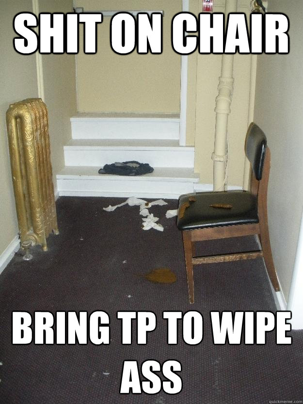 Shit on chair Bring TP to wipe ass