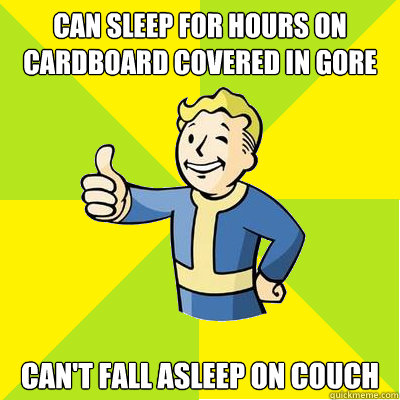 can sleep for hours on cardboard covered in gore can't fall asleep on couch - can sleep for hours on cardboard covered in gore can't fall asleep on couch  Fallout new vegas