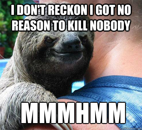 I don't reckon I got no reason to kill nobody  mmmhmm  - I don't reckon I got no reason to kill nobody  mmmhmm   Suspiciously Evil Sloth