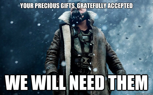 Your precious gifts, gratefully accepted We will need them - Your precious gifts, gratefully accepted We will need them  Already in Ashes Bane