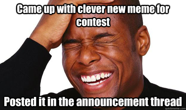 Came up with clever new meme for contest Posted it in the announcement thread - Came up with clever new meme for contest Posted it in the announcement thread  Woops!