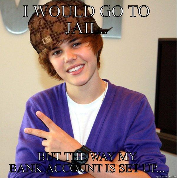 I WOULD GO TO JAIL.. BUT THE WAY MY BANK ACCOUNT IS SET UP... Scumbag Beiber
