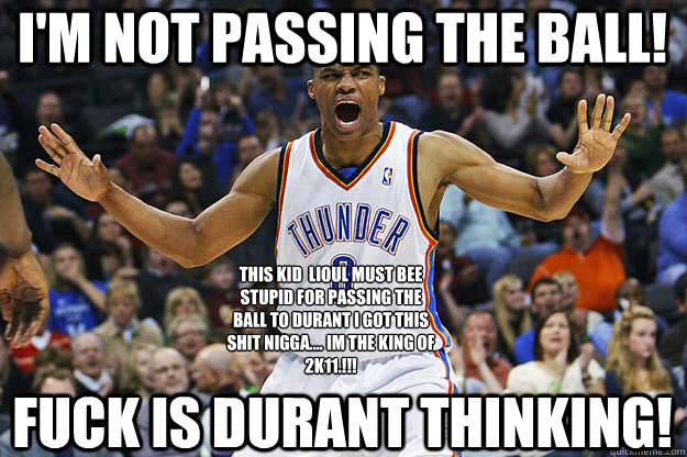 I'm Not Passing The Ball! Fuck Is Durant Thinking! THIS KID  LIOUL MUST BEE STUPID FOR PASSING THE BALL TO DURANT I GOT THIS SHIT NIGGA.... IM THE KING OF 2K11.!!! - I'm Not Passing The Ball! Fuck Is Durant Thinking! THIS KID  LIOUL MUST BEE STUPID FOR PASSING THE BALL TO DURANT I GOT THIS SHIT NIGGA.... IM THE KING OF 2K11.!!!  Russell Westbrook