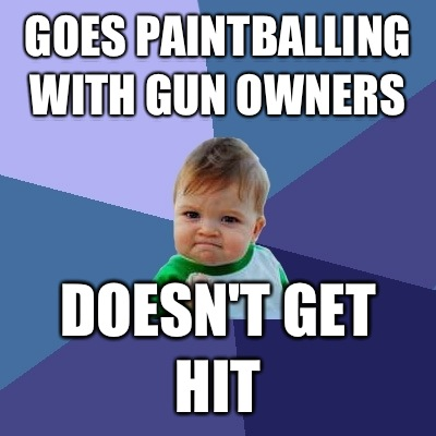 Goes paintballing with gun owners Doesn't get hit - Goes paintballing with gun owners Doesn't get hit  Success Kid