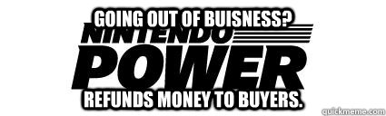 Going out of buisness? Refunds money to buyers. - Going out of buisness? Refunds money to buyers.  Good Guy Nintendo Power