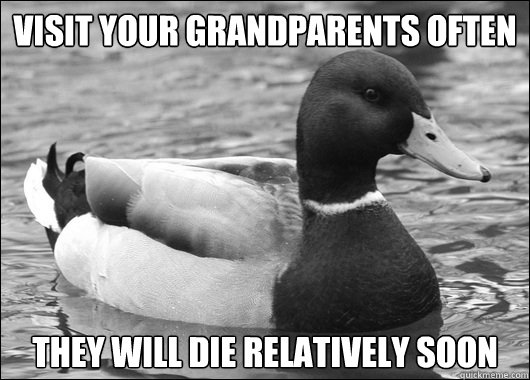 Visit your grandparents often  they will die relatively soon