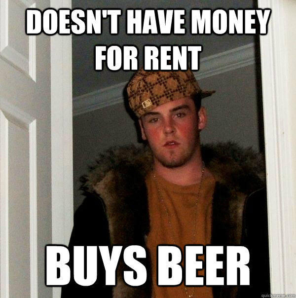 Doesn't have money for rent Buys beer - Doesn't have money for rent Buys beer  Scumbag Steve
