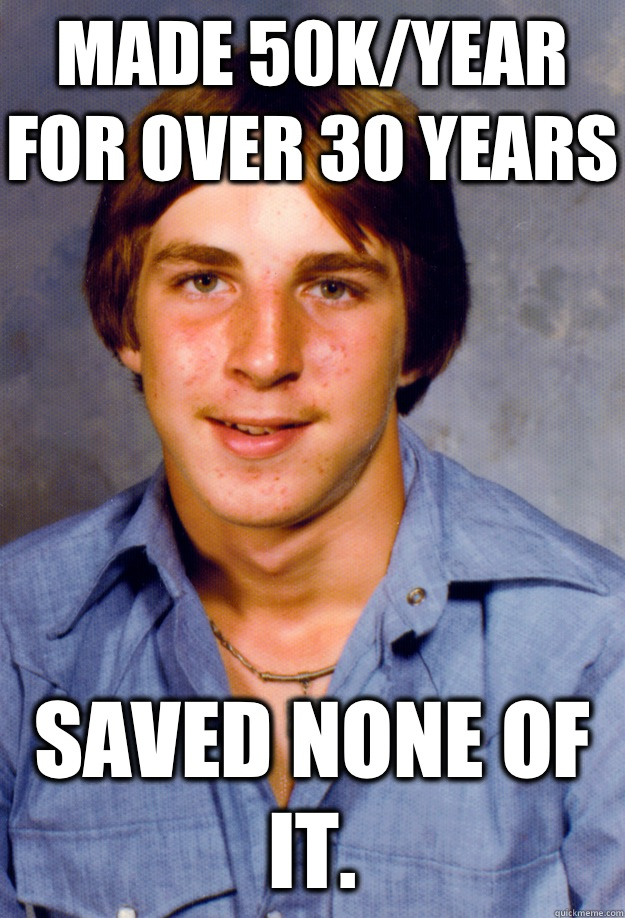 MADE 50K/YEAR FOR OVER 30 YEARS SAVED NONE OF IT.  - MADE 50K/YEAR FOR OVER 30 YEARS SAVED NONE OF IT.   Old Economy Steven