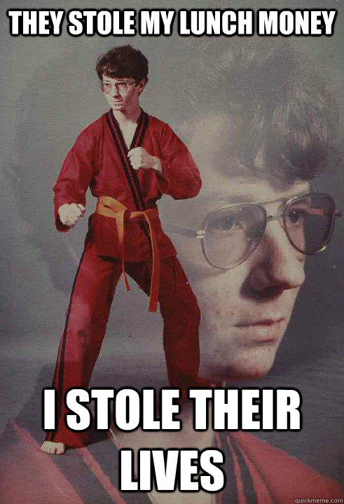 they stole my lunch money i stole their lives  Karate Kyle