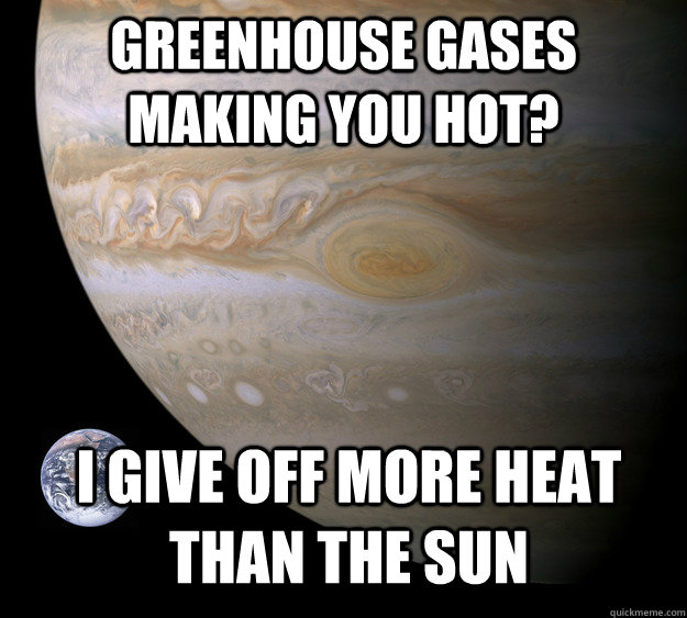 Greenhouse Gases making you hot? I give off more heat than the sun - Greenhouse Gases making you hot? I give off more heat than the sun  Condescending Jupiter