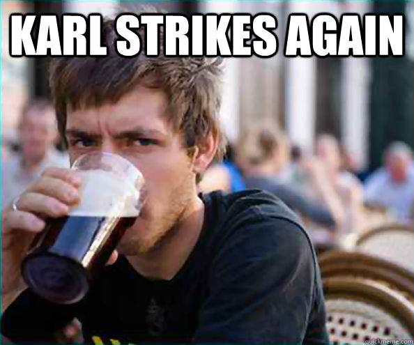 Karl strikes again  - Karl strikes again   Lazy College Senior
