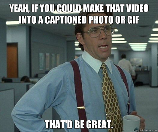 YEAH, IF YOU COULD MAKE THAT VIDEO INTO A CAPTIONED PHOTO OR GIF THAT'D BE GREAT.