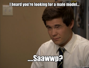 I heard you're looking for a male model... ....Saawwp?  Adam workaholics