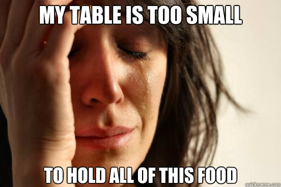My table is too small To hold all of this food - My table is too small To hold all of this food  First World Problems
