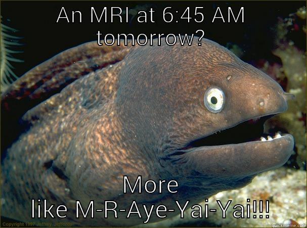 AN MRI AT 6:45 AM TOMORROW? MORE LIKE M-R-AYE-YAI-YAI!!! Bad Joke Eel