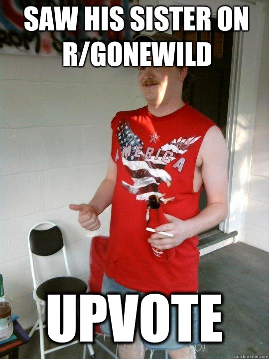 Saw his sister on r/gonewild Upvote  Redneck Randal