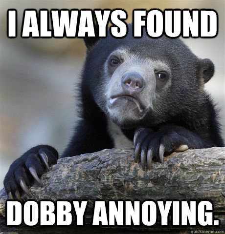 I always found Dobby annoying. - I always found Dobby annoying.  Confession Bear
