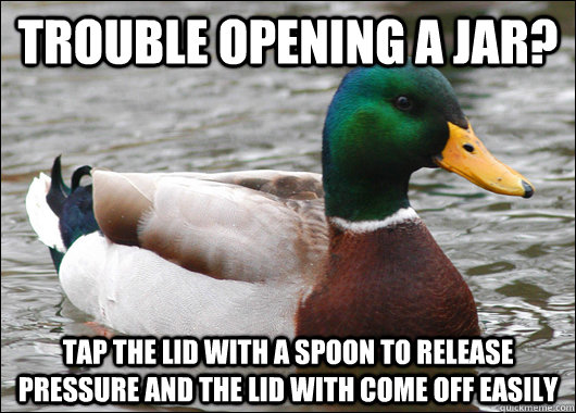 trouble opening a jar? Tap the lid with a spoon to release pressure and the lid with come off easily - trouble opening a jar? Tap the lid with a spoon to release pressure and the lid with come off easily  Actual Advice Mallard