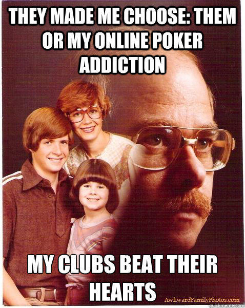 They made me choose: them or my online poker addiction My clubs beat their hearts - They made me choose: them or my online poker addiction My clubs beat their hearts  Vengeance Dad