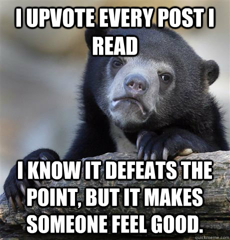 I upvote every post I read I know it defeats the point, but it makes someone feel good.  - I upvote every post I read I know it defeats the point, but it makes someone feel good.   Confession Bear