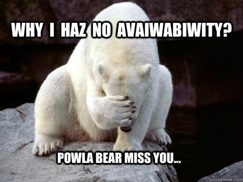 Why  I  Haz  no  avaiwabiwity? Powla bear miss you...