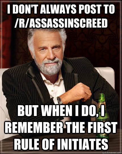 I don't always post to /r/assassinscreed but when I do, I remember the first rule of Initiates - I don't always post to /r/assassinscreed but when I do, I remember the first rule of Initiates  Misc